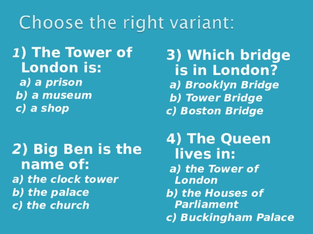 1 ) The Tower of London is:  a) a prison  b) a museum  c) a shop   2 ) Big Ben is the name of: a) the clock tower b) the palace c) the church 3) Which bridge is in London?  a) Brooklyn Bridge  b) Tower Bridge c) Boston Bridge  4) The Queen lives in:  a) the Tower of London b) the Houses of Parliament c) Buckingham Palace