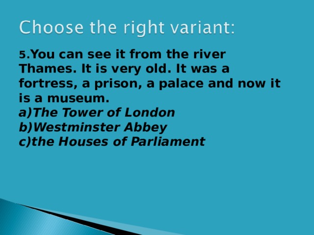 5. You can see it from the river Thames. It is very old. It was a fortress, a prison, a palace and now it is a museum. a)The Tower of London  b)Westminster Abbey c)the Houses of Parliament
