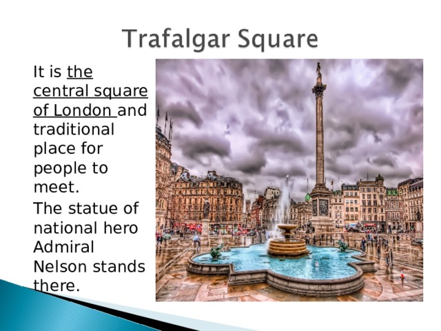 It is the central square of London and traditional place for people to meet.  The statue of national hero Admiral Nelson stands there.