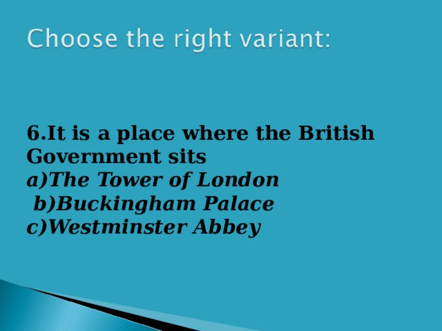 6.It is a place where the British Government sits a)The Tower of London   b)Buckingham Palace c)Westminster Abbey