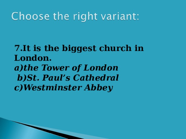 7.It is the biggest church in London. a)the Tower of London  b)St. Paul's Cathedral c)Westminster Abbey