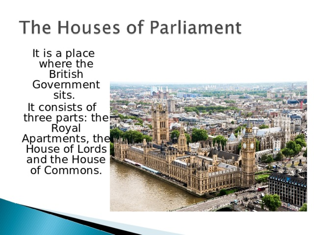 It is a place where the British Government sits. It consists of three parts: the Royal Apartments, the House of Lords and the House of Commons.