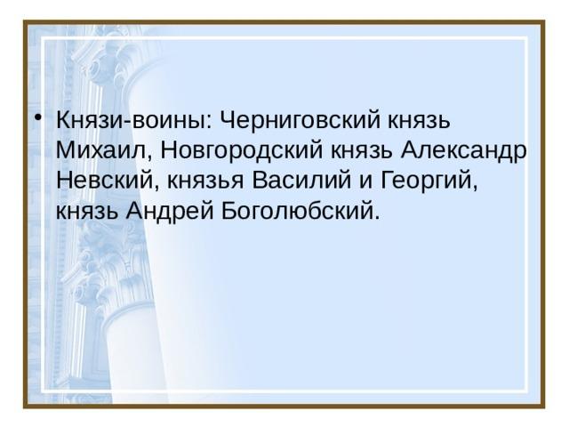 Князи-воины: Черниговский князь Михаил, Новгородский князь Александр Невский, князья Василий и Георгий, князь Андрей Боголюбский.