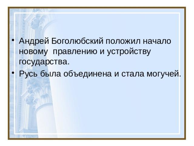 Андрей Боголюбский положил начало новому правлению и устройству государства. Русь была объединена и стала могучей.