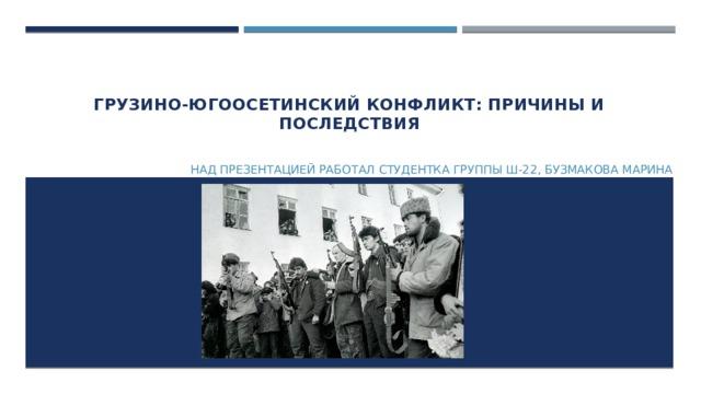 Грузино-Югоосетинский конфликт: причины и последствия   Над презентацией работал студентка группы Ш-22, Бузмакова Марина