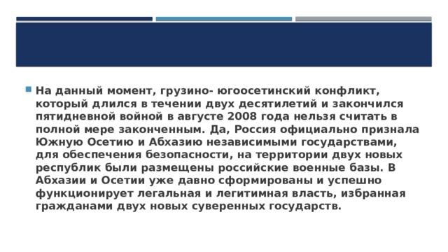 На данный момент, грузино- югоосетинский конфликт, который длился в течении двух десятилетий и закончился пятидневной войной в августе 2008 года нельзя считать в полной мере законченным. Да, Россия официально признала Южную Осетию и Абхазию независимыми государствами, для обеспечения безопасности, на территории двух новых республик были размещены российские военные базы. В Абхазии и Осетии уже давно сформированы и успешно функционирует легальная и легитимная власть, избранная гражданами двух новых суверенных государств.