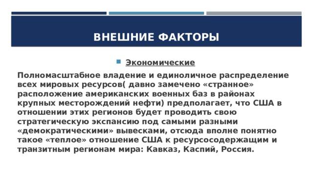 Внешние факторы Экономические Полномасштабное владение и единоличное распределение всех мировых ресурсов( давно замечено «странное» расположение американских военных баз в районах крупных месторождений нефти) предполагает, что США в отношении этих регионов будет проводить свою стратегическую экспансию под самыми разными «демократическими» вывесками, отсюда вполне понятно такое «теплое» отношение США к ресурсосодержащим и транзитным регионам мира: Кавказ, Каспий, Россия.