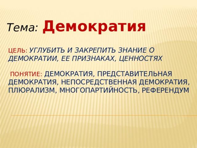 Тема: Демократия Цель: углубить и закрепить знание о демократии, ее признаках, ценностях    Понятие: демократия, представительная демократия, непосредственная демократия, плюрализм, многопартийность, референдум