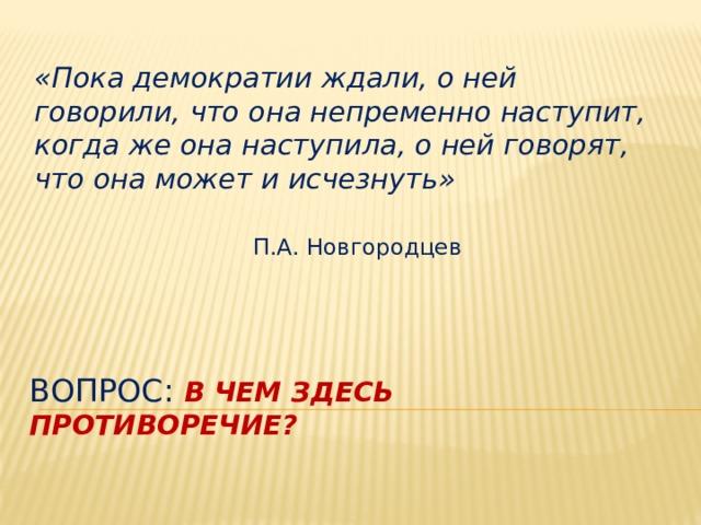 «Пока демократии ждали, о ней говорили, что она непременно наступит, когда же она наступила, о ней говорят, что она может и исчезнуть» П.А. Новгородцев Вопрос: В чем здесь противоречие?