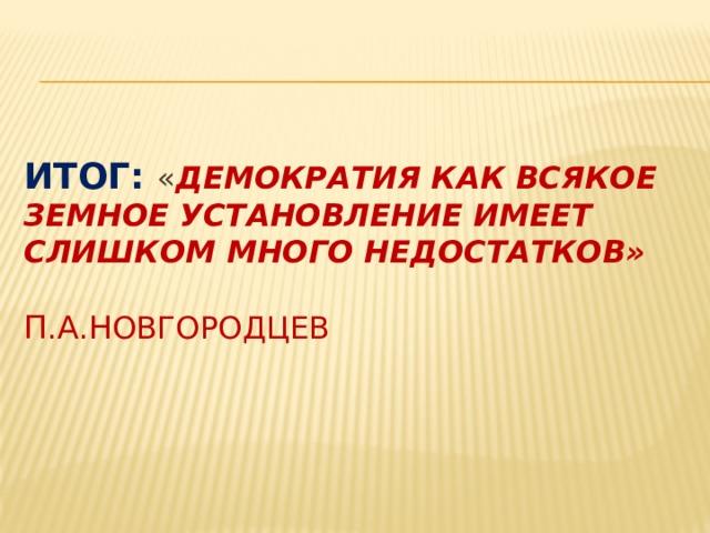 Итог: « демократия как всякое земное установление имеет слишком много недостатков»   П . А . Н овгородцев