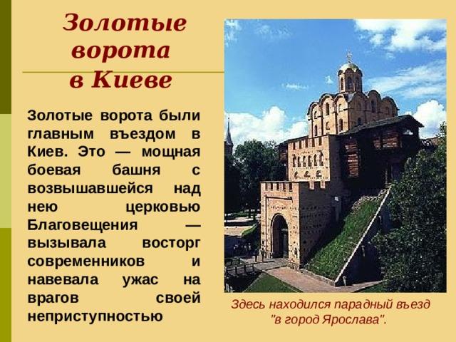 Золотые ворота  в Киеве  Золотые ворота были главным въездом в Киев. Это — мощная боевая башня с возвышавшейся над нею церковью Благовещения — вызывала восторг современников и навевала ужас на врагов своей неприступностью Здесь находился парадный въезд