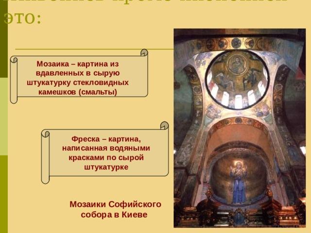 Живопись кроме иконописи это: Мозаика – картина из вдавленных в сырую штукатурку стекловидных камешков (смальты) Фреска – картина, написанная водяными красками по сырой штукатурке Мозаики Софийского собора в Киеве