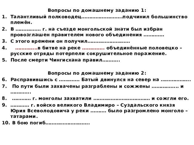 Вопросы по домашнему заданию 1: Талантливый полководец……………………..подчинил большинство племён. В ……………. г. на съезде монгольской знати был избран провозглашен правителем нового объединения …………. С этого времени он получил……………………… 4. ………….. в битве на реке ………….. объединённые половецко – русские отряды потерпели сокрушительное поражение. После смерти Чингисхана правил………..  Вопросы по домашнему заданию 2: Расправившись с …………. Батый двинулся на север на ……………….  По пути были захвачены разграблены и сожжены …………….. и …………. ………… г. монголы захватили ……………………………… и сожгли его. ………… г. войско великого Владимиро – Суздальского князя Юрия Всеволодовича у реки ………. было разгромлено монголо – татарами.  В бою погиб……………………….