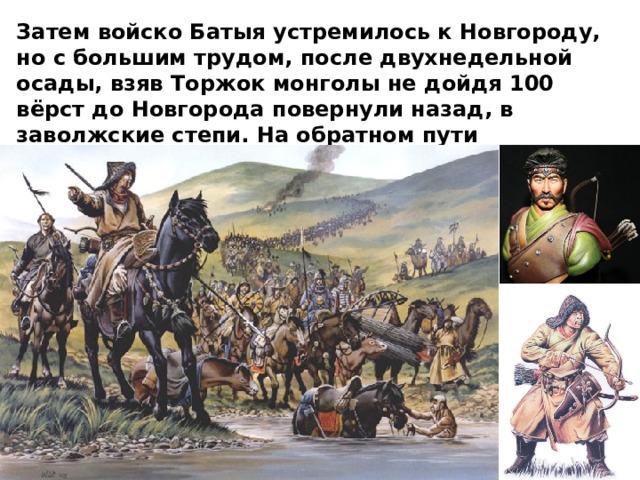 Затем войско Батыя устремилось к Новгороду, но с большим трудом, после двухнедельной осады, взяв Торжок монголы не дойдя 100 вёрст до Новгорода повернули назад, в заволжские степи. На обратном пути захватчики разорили Смоленское и Черниговское княжества.