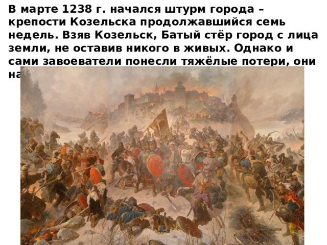В марте 1238 г. начался штурм города – крепости Козельска продолжавшийся семь недель. Взяв Козельск, Батый стёр город с лица земли, не оставив никого в живых. Однако и сами завоеватели понесли тяжёлые потери, они назвали Козельск «злым городом».