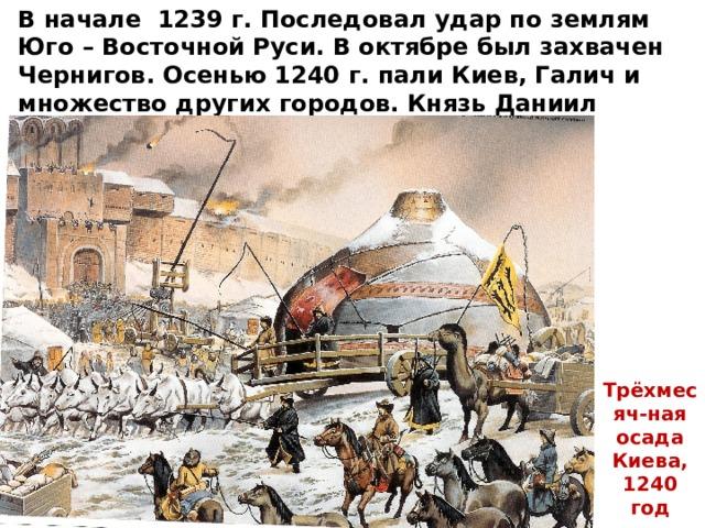 В начале 1239 г. Последовал удар по землям Юго – Восточной Руси. В октябре был захвачен Чернигов. Осенью 1240 г. пали Киев, Галич и множество других городов. Князь Даниил Галицкий, владевший Киевом, бежал в Венгрию. Трёхмесяч-ная осада Киева, 1240 год