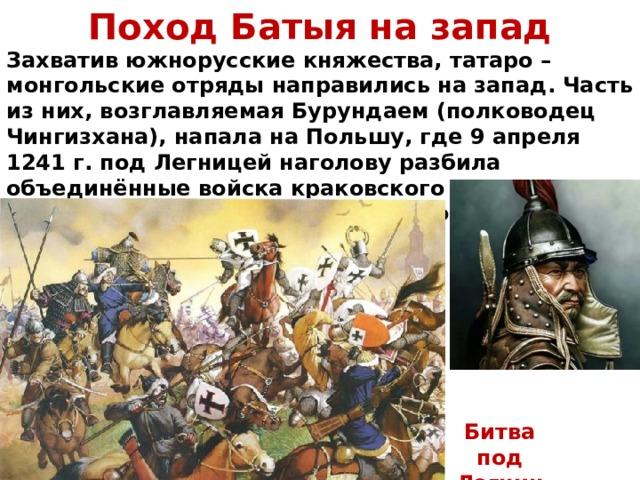 Поход Батыя на запад Захватив южнорусские княжества, татаро – монгольские отряды направились на запад. Часть из них, возглавляемая Бурундаем (полководец Чингизхана), напала на Польшу, где 9 апреля 1241 г. под Легницей наголову разбила объединённые войска краковского князя Генриха Благочестивого, прусских крестоносцев и рыцарей из Силезии и Моравии. Битва под Легницей