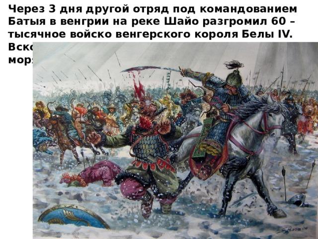 Через 3 дня другой отряд под командованием Батыя в венгрии на реке Шайо разгромил 60 – тысячное войско венгерского короля Белы IV. Вскоре войска Батыя дошли до Адриатического моря.