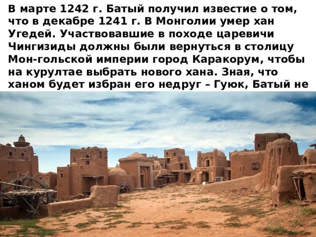 В марте 1242 г. Батый получил известие о том, что в декабре 1241 г. В Монголии умер хан Угедей. Участвовавшие в походе царевичи Чингизиды должны были вернуться в столицу Мон-гольской империи город Каракорум, чтобы на курултае выбрать нового хана. Зная, что ханом будет избран его недруг – Гуюк, Батый не поехал и направился в низовья Волги. Здесь в 1243 г. В новой столице своего улуса, городе Сарае , он и обосновался.