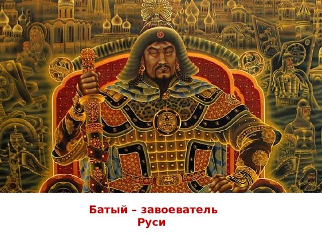 Батый – завоеватель Руси