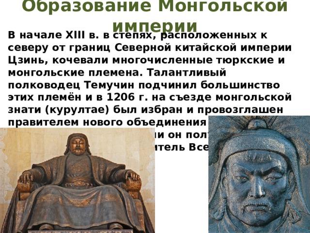Образование Монгольской империи В начале XIII в. в степях, расположенных к северу от границ Северной китайской империи Цзинь, кочевали многочисленные тюркские и монгольские племена. Талантливый полководец Темучин подчинил большинство этих племён и в 1206 г. на съезде монгольской знати (курултае) был избран и провозглашен правителем нового объединения – Монгольской империи. С этого времени он получил имя – титул Чингисхан (повелитель Вселенной) (1206 – 1227).