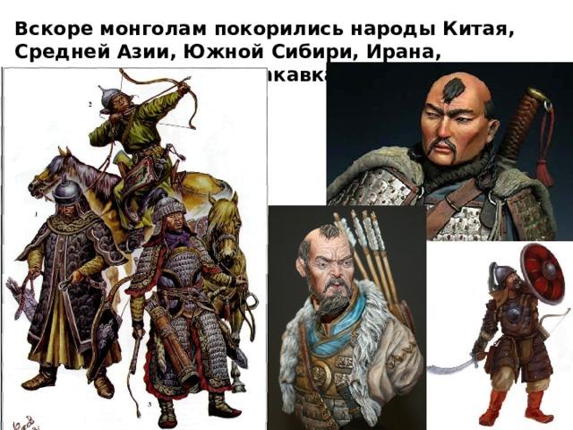 Вскоре монголам покорились народы Китая, Средней Азии, Южной Сибири, Ирана, Ближнего Востока и Закавказья.