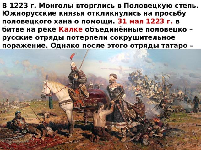 В 1223 г. Монголы вторглись в Половецкую степь. Южнорусские князья откликнулись на просьбу половецкого хана о помощи. 31 мая 1223 г. в битве на реке Калке объединённые половецко – русские отряды потерпели сокрушительное поражение. Однако после этого отряды татаро – монгол повернули назад и вернулись обратно в Монголию чтобы собраться с силами для нового похода.