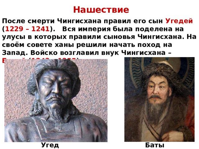 Нашествие После смерти Чингисхана правил его сын Угедей ( 1229 – 1241 ). Вся империя была поделена на улусы в которых правили сыновья Чингисхана. На своём совете ханы решили начать поход на Запад. Войско возглавил внук Чингисхана – Батый ( 1243 – 1255 ). Угедей Батый