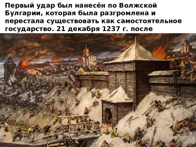 Первый удар был нанесён по Волжской Булгарии, которая была разгромлена и перестала существовать как самостоятельное государство. 21 декабря 1237 г. после непродолжительной осады пала Рязань. Город был стёрт с лица земли.