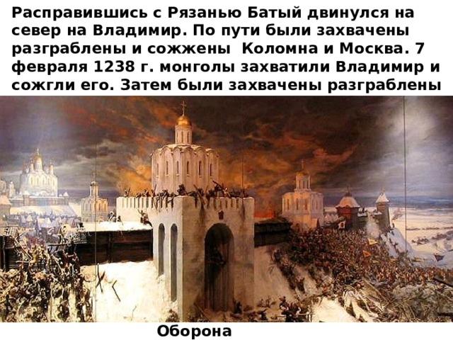 Расправившись с Рязанью Батый двинулся на север на Владимир. По пути были захвачены разграблены и сожжены Коломна и Москва. 7 февраля 1238 г. монголы захватили Владимир и сожгли его. Затем были захвачены разграблены и сожжены Ростов, Суздаль, Ярославль и Тверь. Оборона Владимира
