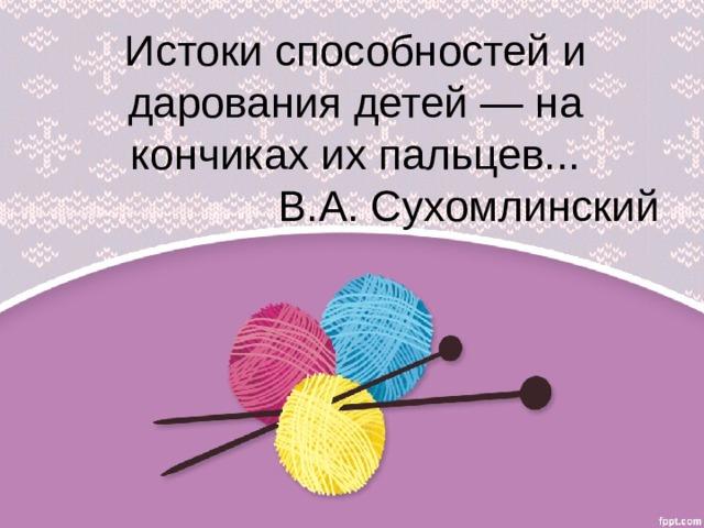 Истоки способностей и дарования детей — на кончиках их пальцев...  В.А. Сухомлинский
