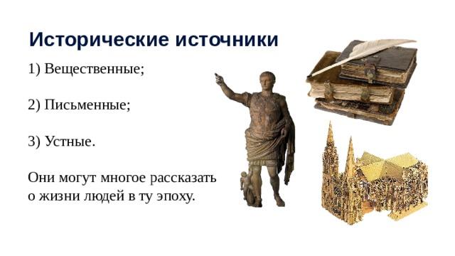 Исторические источники 1) Вещественные; 2) Письменные; 3) Устные. Они могут многое рассказать о жизни людей в ту эпоху.