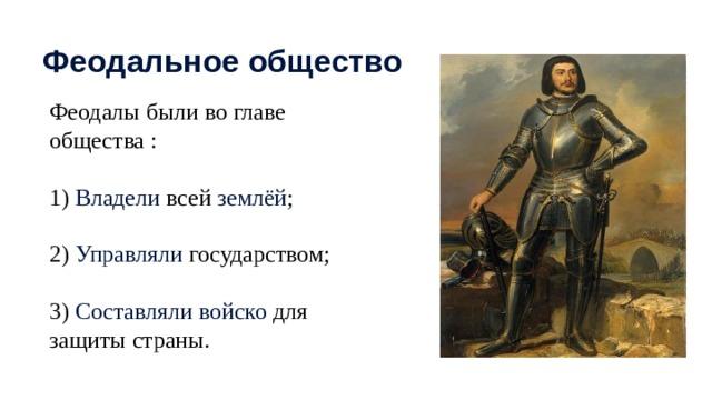 Феодальное общество Феодалы были во главе общества : 1) Владели всей землёй ; 2) Управляли государством; 3) Составляли войско для защиты страны.