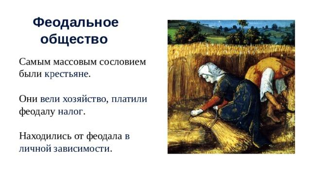 Феодальное общество Самым массовым сословием были крестьяне . Они вели хозяйство , платили феодалу налог . Находились от феодала в личной зависимости .