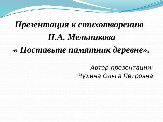 Презентация к стихотворению Н.А. Мельникова « Поставьте памятник деревне». Автор презентации: Чудина Ольга Петровна