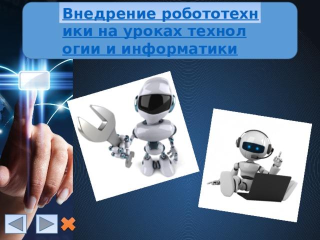 Внедрение робототехники на уроках технологии и информатики