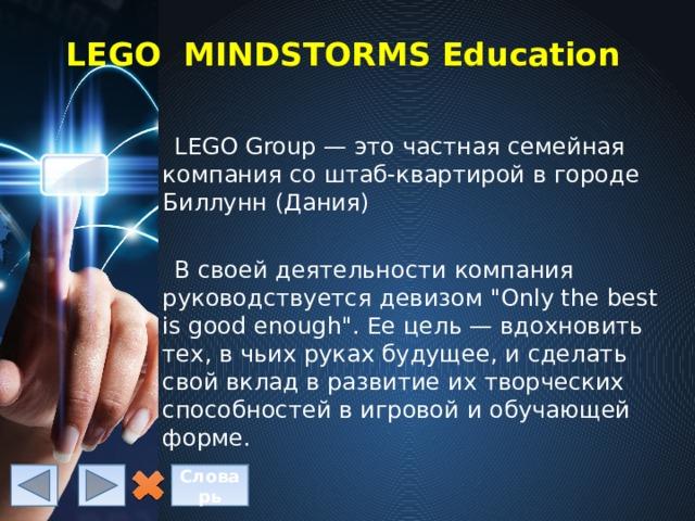LEGO MINDSTORMS Education LEGO Group — это частная семейная компания со штаб-квартирой в городе Биллунн (Дания) В своей деятельности компания руководствуется девизом