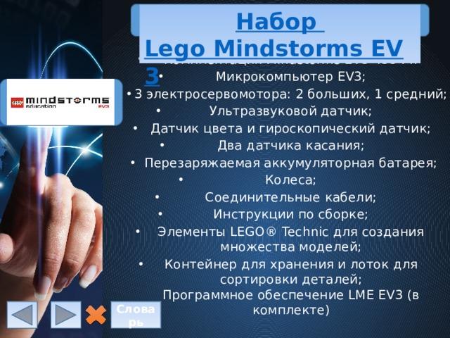 Набор Lego Mindstorms EV3 Комплектация Mindstorms EV3 45544: Микрокомпьютер EV3; 3 электросервомотора: 2больших, 1средний; Ультразвуковой датчик; Датчик цветаигироскопический датчик; Два датчика касания; Перезаряжаемая аккумуляторная батарея; Колеса; Соединительные кабели; Инструкции по сборке; Элементы LEGO® Technic для создания множества моделей; Контейнер для хранения и лоток для сортировки деталей;  Программное обеспечение LME EV3(в комплекте) Словарь