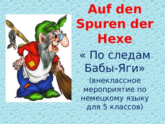 Auf den Spuren der Hexe « По следам Бабы-Яги» (внеклассное мероприятие по немецкому языку для 5 классов)