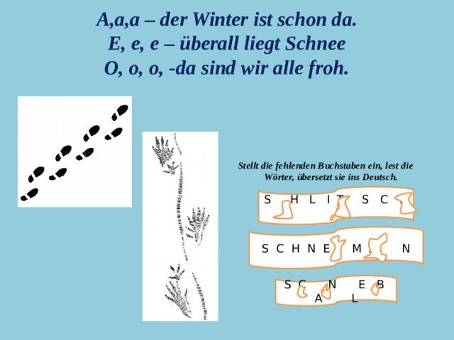 Stellt die fehlenden Buchstaben ein, lest die Wörter, übersetzt sie ins Deutsch. A,a,a – der Winter ist schon da.  E, e, e – überall liegt Schnee  O, o, o, -da sind wir alle froh. S H L I T S C H U S C H N E M A N S C N E B A L