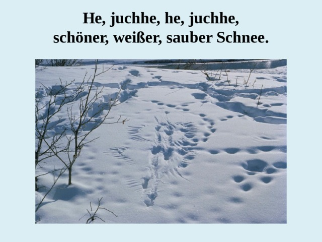 He, juchhe, he, juchhe,  schöner, weißer, sauber Schnee.