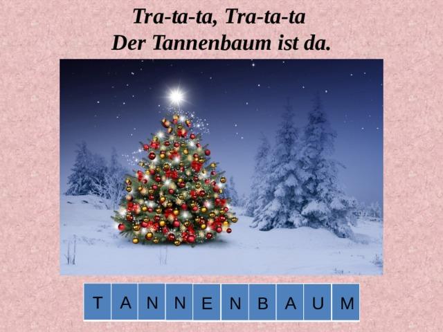 Tra-ta-ta, Tra-ta-ta  Der Tannenbaum ist da.   N T A N M U E N B A .