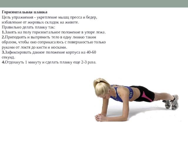 Горизонтальная планка Цель упражнения - укрепление мышц пресса и бедер, избавление от жировых складок на животе. Правильно делать планку так: 1. Занять на полу горизонтальное положение в упоре лежа. 2. Приподнять и выпрямить тело в одну линию таким образом, чтобы оно соприкасалось с поверхностью только руками от локтя до кисти и носками. 3. Зафиксировать данное положение корпуса на 40-60 секунд. 4. Отдохнуть 1 минуту и сделать планку еще 2-3 раза.