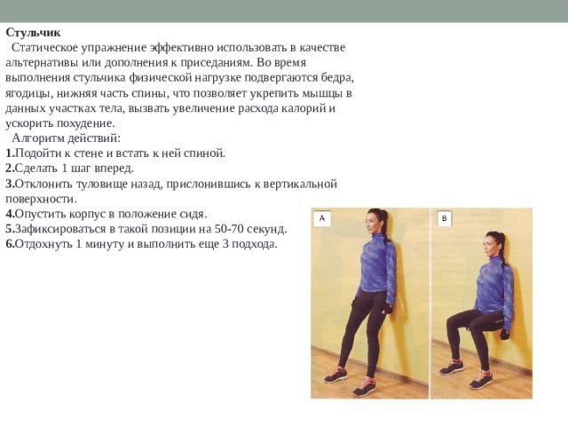 Стульчик  Статическое упражнение эффективно использовать в качестве альтернативы или дополнения к приседаниям. Во время выполнения стульчика физической нагрузке подвергаются бедра, ягодицы, нижняя часть спины, что позволяет укрепить мышцы в данных участках тела, вызвать увеличение расхода калорий и ускорить похудение.  Алгоритм действий: 1. Подойти к стене и встать к ней спиной. 2. Сделать 1 шаг вперед. 3. Отклонить туловище назад, прислонившись к вертикальной поверхности. 4. Опустить корпус в положение сидя. 5. Зафиксироваться в такой позиции на 50-70 секунд. 6. Отдохнуть 1 минуту и выполнить еще 3 подхода.