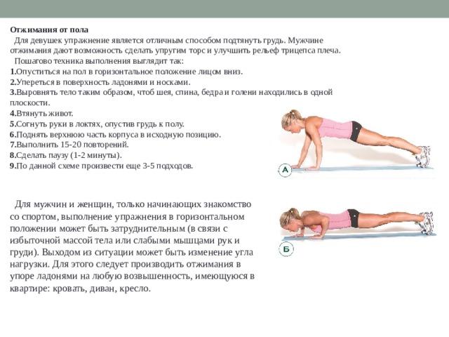Отжимания от пола  Для девушек упражнение является отличным способом подтянуть грудь. Мужчине отжимания дают возможность сделать упругим торс и улучшить рельеф трицепса плеча.  Пошагово техника выполнения выглядит так: 1. Опуститься на пол в горизонтальное положение лицом вниз. 2. Упереться в поверхность ладонями и носками. 3. Выровнять тело таким образом, чтоб шея, спина, бедра и голени находились в одной плоскости. 4. Втянуть живот. 5. Согнуть руки в локтях, опустив грудь к полу. 6. Поднять верхнюю часть корпуса в исходную позицию. 7. Выполнить 15-20 повторений. 8. Сделать паузу (1-2 минуты). 9. По данной схеме произвести еще 3-5 подходов.  Для мужчин и женщин, только начинающих знакомство со спортом, выполнение упражнения в горизонтальном положении может быть затруднительным (в связи с избыточной массой тела или слабыми мышцами рук и груди). Выходом из ситуации может быть изменение угла нагрузки. Для этого следует производить отжимания в упоре ладонями на любую возвышенность, имеющуюся в квартире: кровать, диван, кресло.