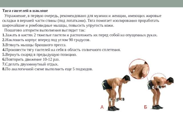 Тяга гантелей в наклоне  Упражнение, в первую очередь, рекомендовано для мужчин и женщин, имеющих жировые складки в верхней части спины (под лопатками). Тяга помогает изолированно проработать широчайшие и ромбовидные мышцы, повысить упругость кожи.  Пошагово алгоритм выполнения выглядит так: 1. Зажать в кистях 2 тяжелые гантели и расположить их перед собой на опущенных руках. 2. Наклонить корпус вперед под углом 90 градусов. 3. Втянуть мышцы брюшного пресса. 4. Произвести тягу гантелей на себя в область солнечного сплетения. 5. Вернуть снаряд в предыдущую позицию. 6. Повторить движение 10-12 раз. 7. Сделать двухминутный отдых. 8. По аналогичной схеме выполнить еще 5 подходов.