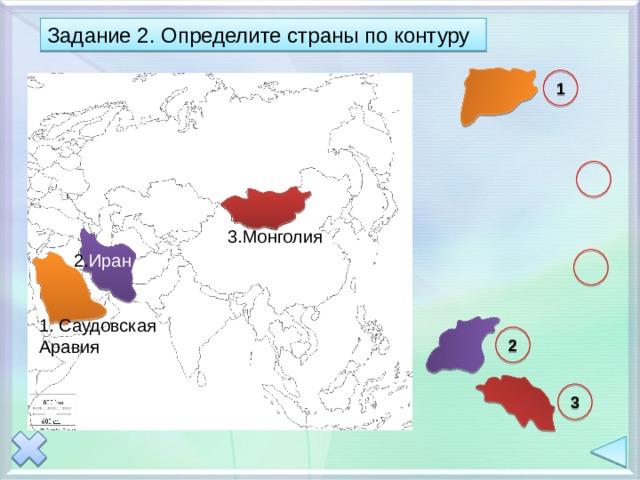 Задание 2. Определите страны по контуру 1  3.Монголия 2. Иран  1. Саудовская Аравия 2 3