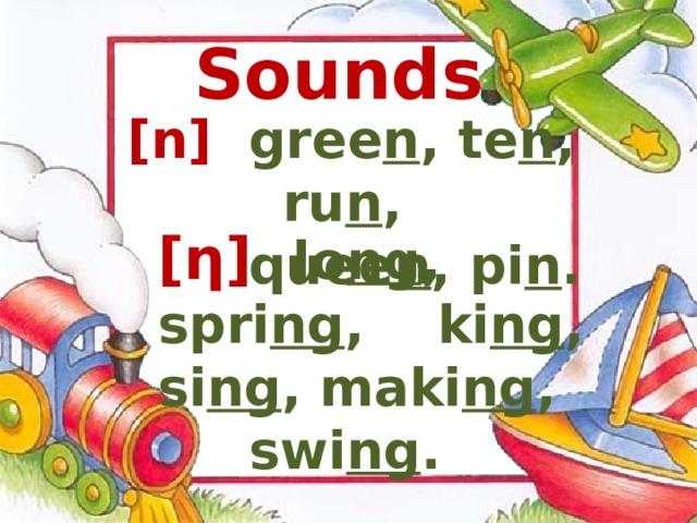 Sounds [ n ]  gree n , te n , ru n ,  quee n , pi n .   [ ƞ ]  lo ng , spri ng , ki ng , si ng , maki ng , swi ng .