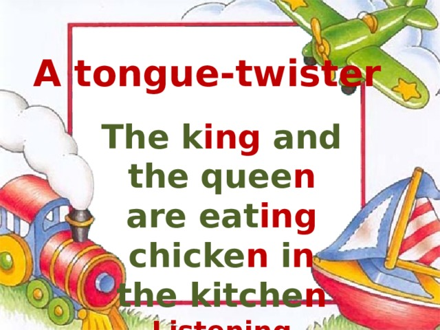 A tongue-twister The k ing and the quee n are eat ing chicke n i n the kitche n Listening