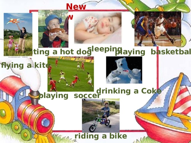 New words sleeping  eating a hot dog playing basketball flying a kite drinking a Coke playing  soccer riding a bike